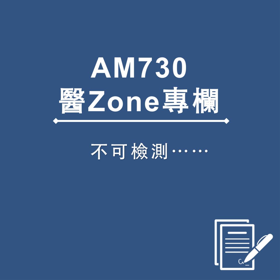 AM730 醫Zone 專欄 - 不可檢測……