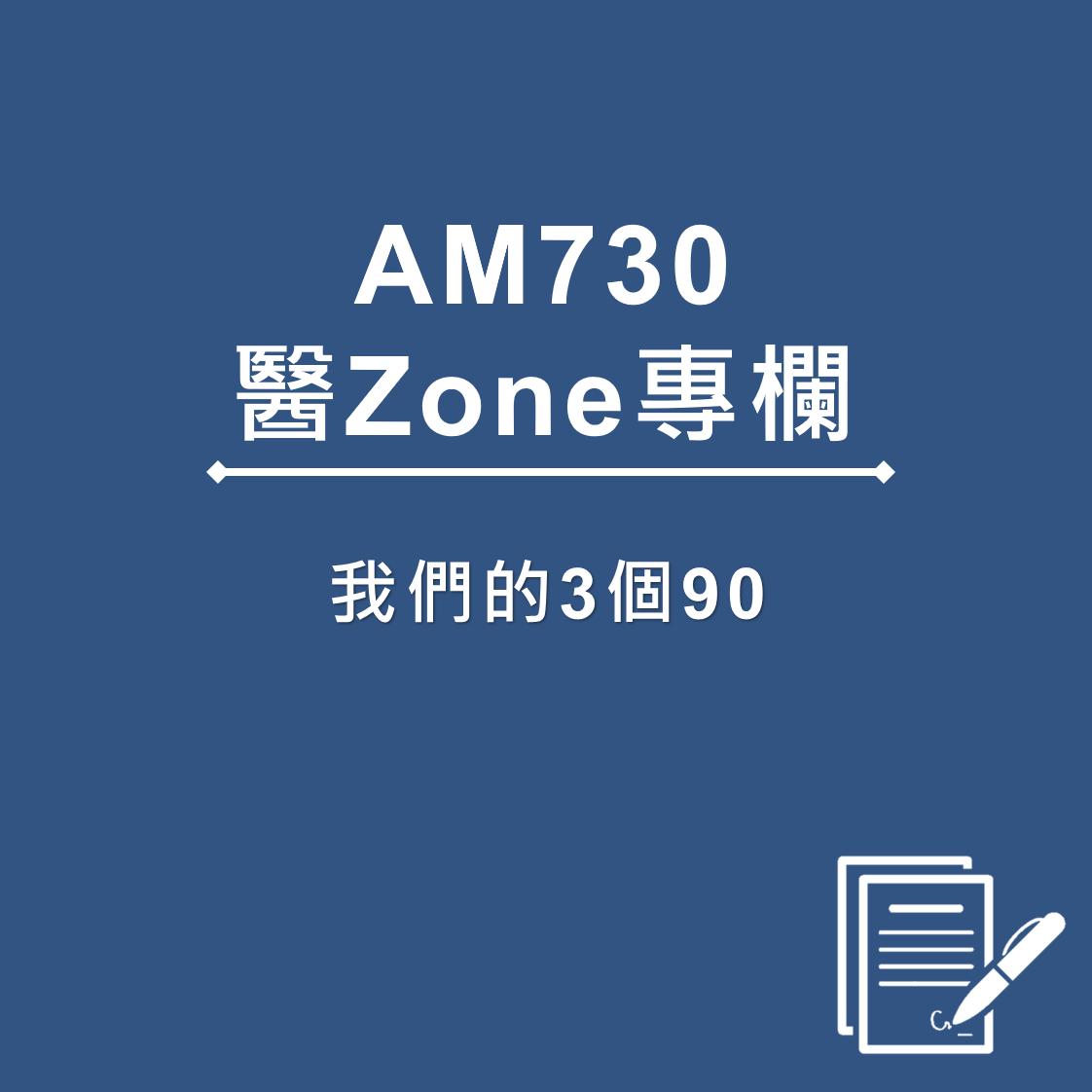 AM730 醫Zone 專欄 - 我們的3個90